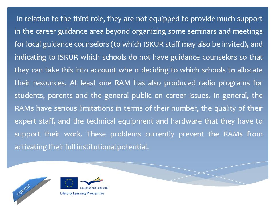 In relation to the third role, they are not equipped to provide much support in the career guidance area beyond organizing some seminars and meetings for local guidance counselors (to which ISKUR staff may also be invited), and indicating to ISKUR which schools do not have guidance counselors so that they can take this into account whe n deciding to which schools to allocate their resources.