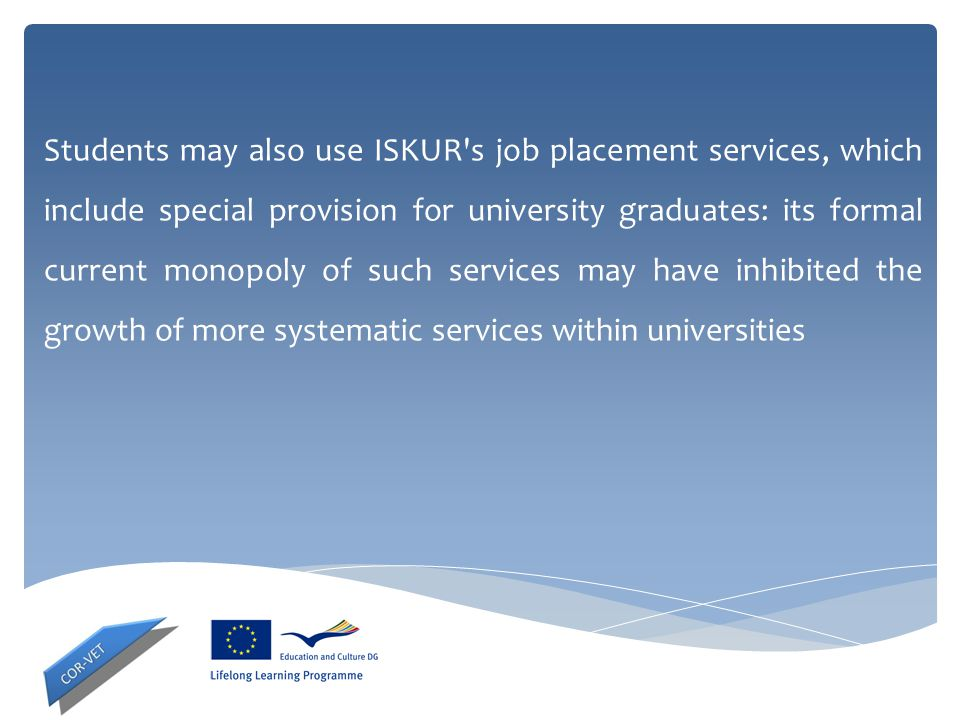 Students may also use ISKUR s job placement services, which include special provision for university graduates: its formal current monopoly of such services may have inhibited the growth of more systematic services within universities