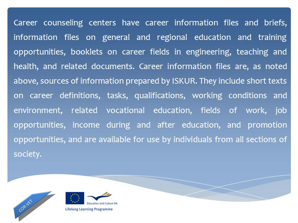 Career counseling centers have career information files and briefs, information files on general and regional education and training opportunities, booklets on career fields in engineering, teaching and health, and related documents.