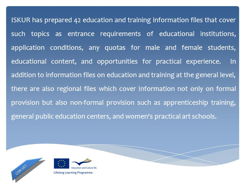 ISKUR has prepared 42 education and training information files that cover such topics as entrance requirements of educational institutions, application conditions, any quotas for male and female students, educational content, and opportunities for practical experience.