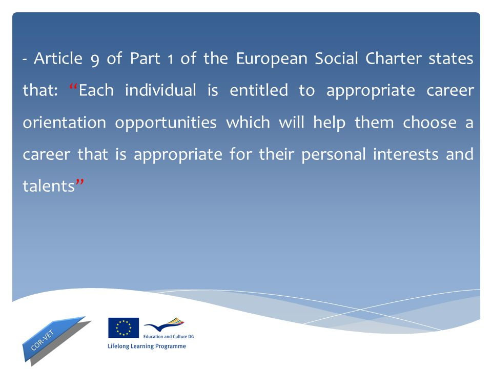 - Article 9 of Part 1 of the European Social Charter states that: Each individual is entitled to appropriate career orientation opportunities which will help them choose a career that is appropriate for their personal interests and talents