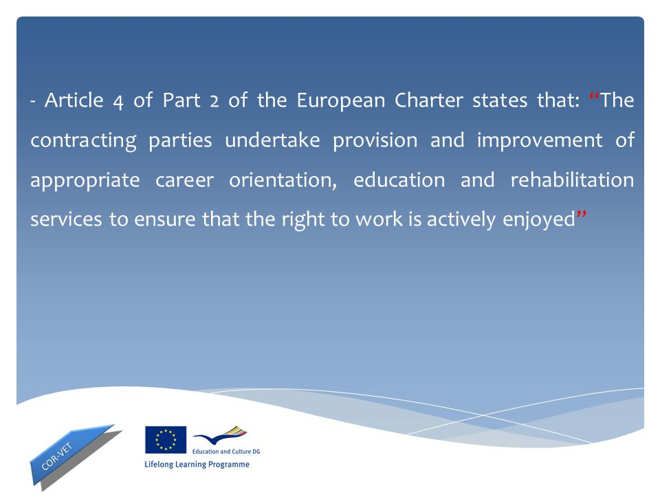 - Article 4 of Part 2 of the European Charter states that: The contracting parties undertake provision and improvement of appropriate career orientation, education and rehabilitation services to ensure that the right to work is actively enjoyed