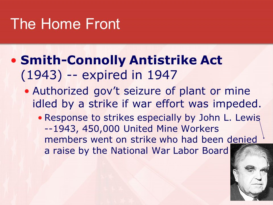 The Home Front Smith-Connolly Antistrike Act (1943) -- expired in 1947