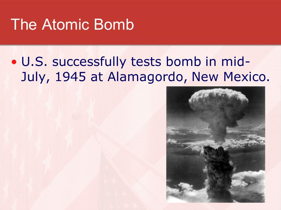The Atomic Bomb U.S. successfully tests bomb in mid-July, 1945 at Alamagordo, New Mexico.