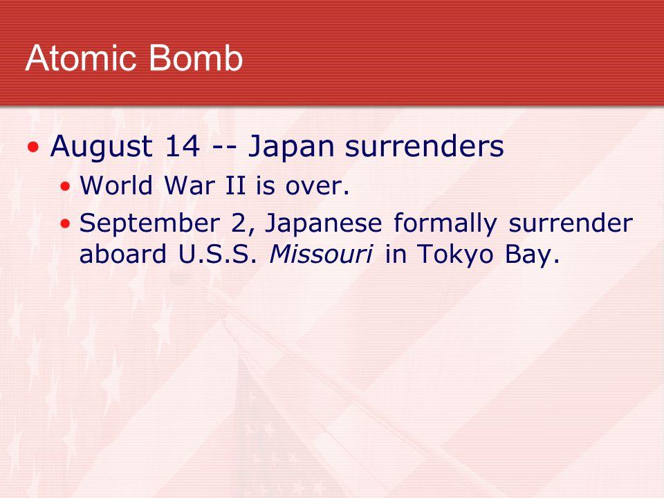 Atomic Bomb August 14 -- Japan surrenders World War II is over.