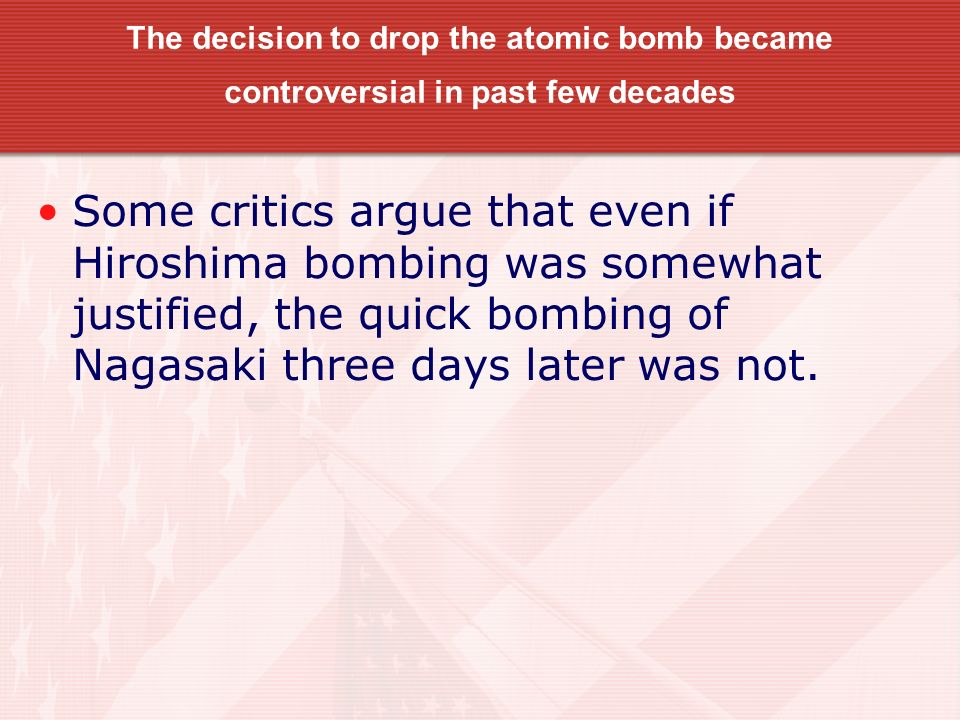 The decision to drop the atomic bomb became controversial in past few decades