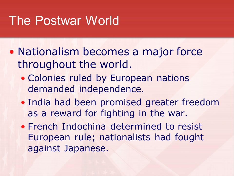 The Postwar World Nationalism becomes a major force throughout the world. Colonies ruled by European nations demanded independence.