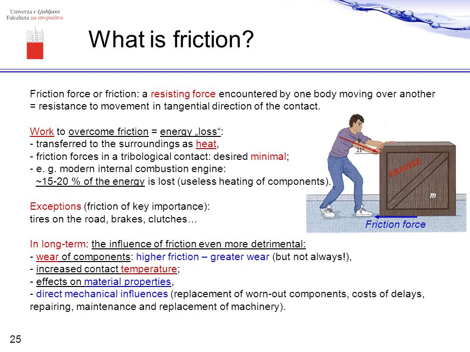 What is friction Friction force or friction: a resisting force encountered by one body moving over another.