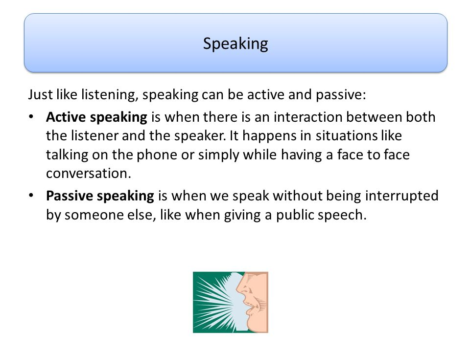 Speaking Just like listening, speaking can be active and passive: