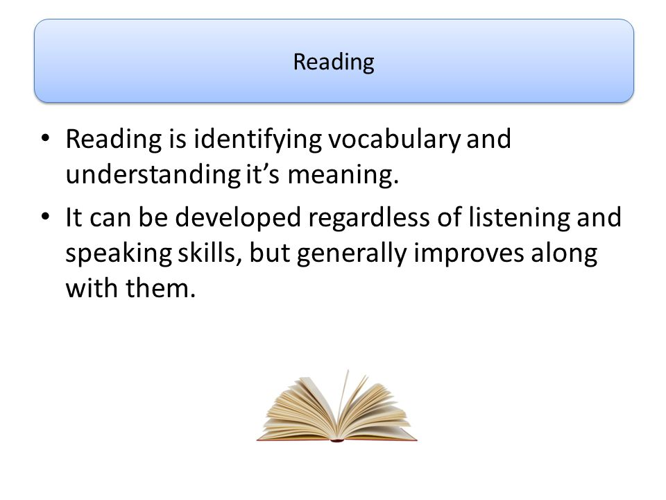 Reading is identifying vocabulary and understanding it's meaning.