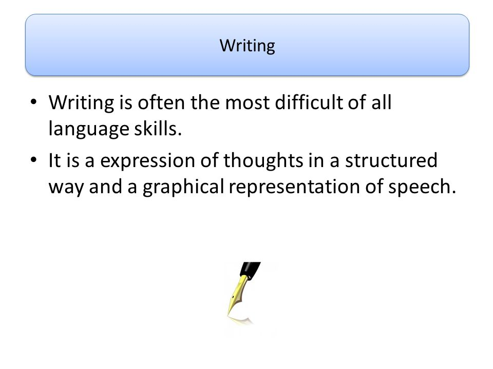 Writing is often the most difficult of all language skills.