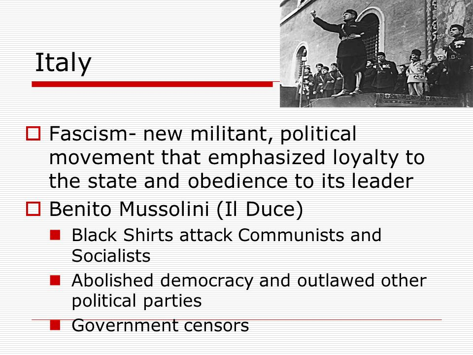 Italy Fascism- new militant, political movement that emphasized loyalty to the state and obedience to its leader.