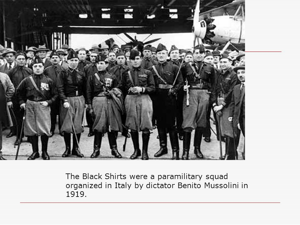 The Black Shirts were a paramilitary squad organized in Italy by dictator Benito Mussolini in 1919.