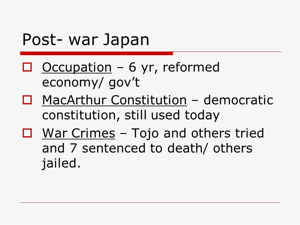 Post- war Japan Occupation – 6 yr, reformed economy/ gov't