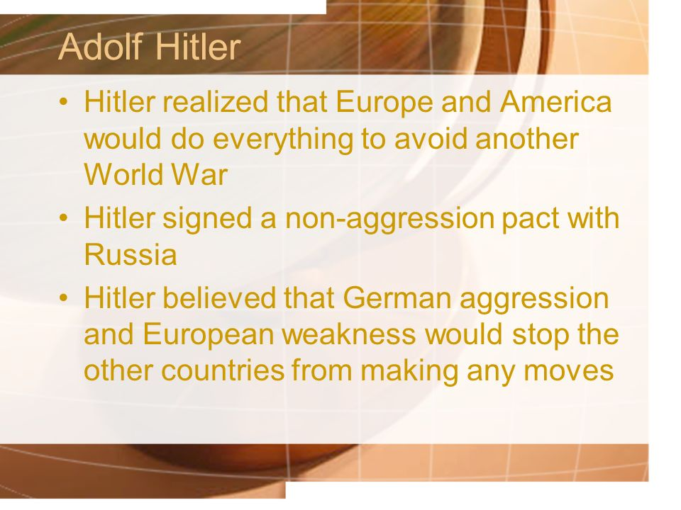 Adolf Hitler Hitler realized that Europe and America would do everything to avoid another World War.