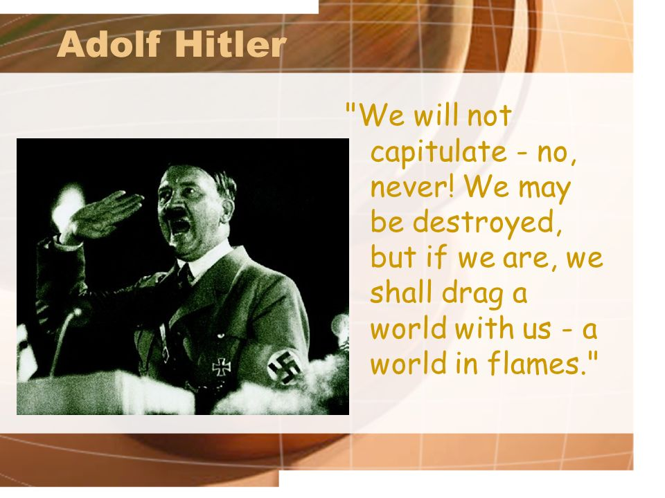 Adolf Hitler We will not capitulate - no, never.