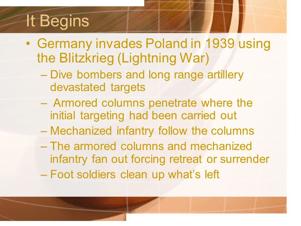 It Begins Germany invades Poland in 1939 using the Blitzkrieg (Lightning War) Dive bombers and long range artillery devastated targets.