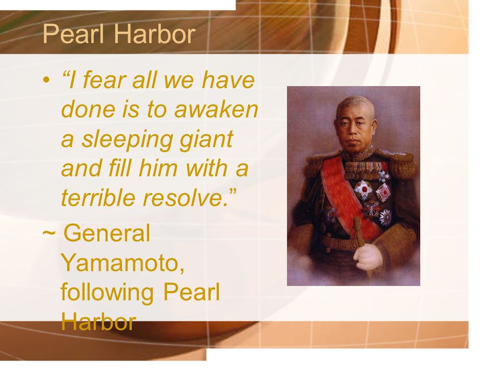 Pearl Harbor I fear all we have done is to awaken a sleeping giant and fill him with a terrible resolve.
