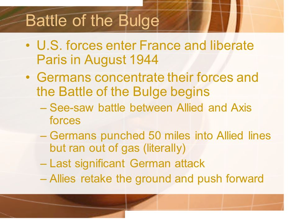 Battle of the Bulge U.S. forces enter France and liberate Paris in August 1944. Germans concentrate their forces and the Battle of the Bulge begins.