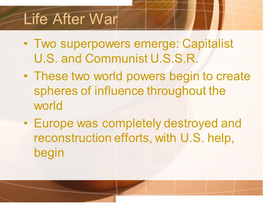 Life After War Two superpowers emerge: Capitalist U.S. and Communist U.S.S.R.