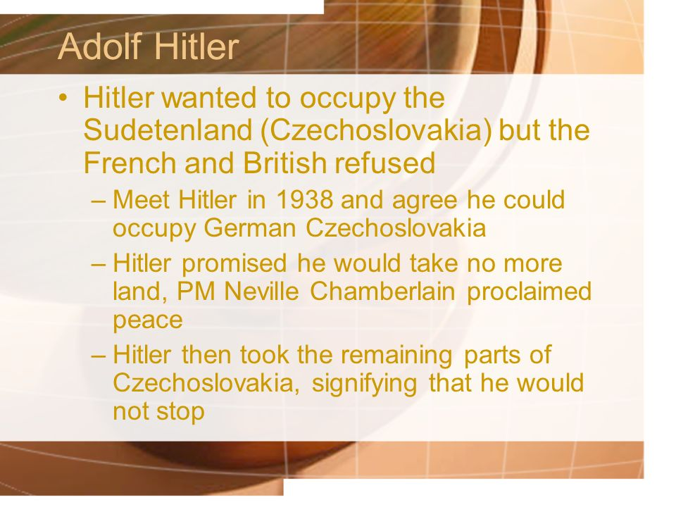 Adolf Hitler Hitler wanted to occupy the Sudetenland (Czechoslovakia) but the French and British refused.