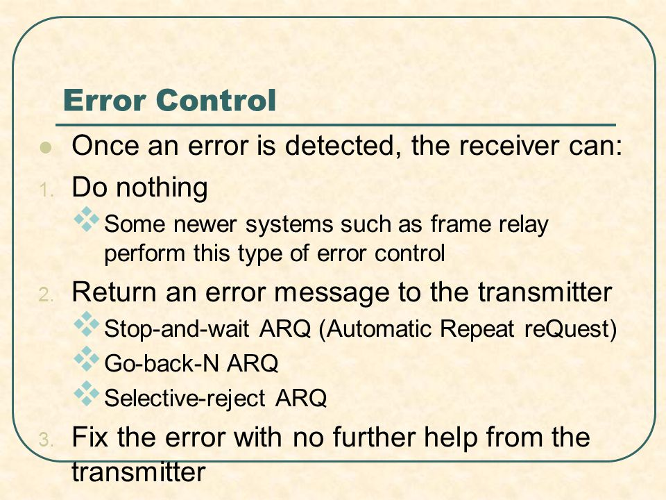 Error Control Once an error is detected, the receiver can: Do nothing