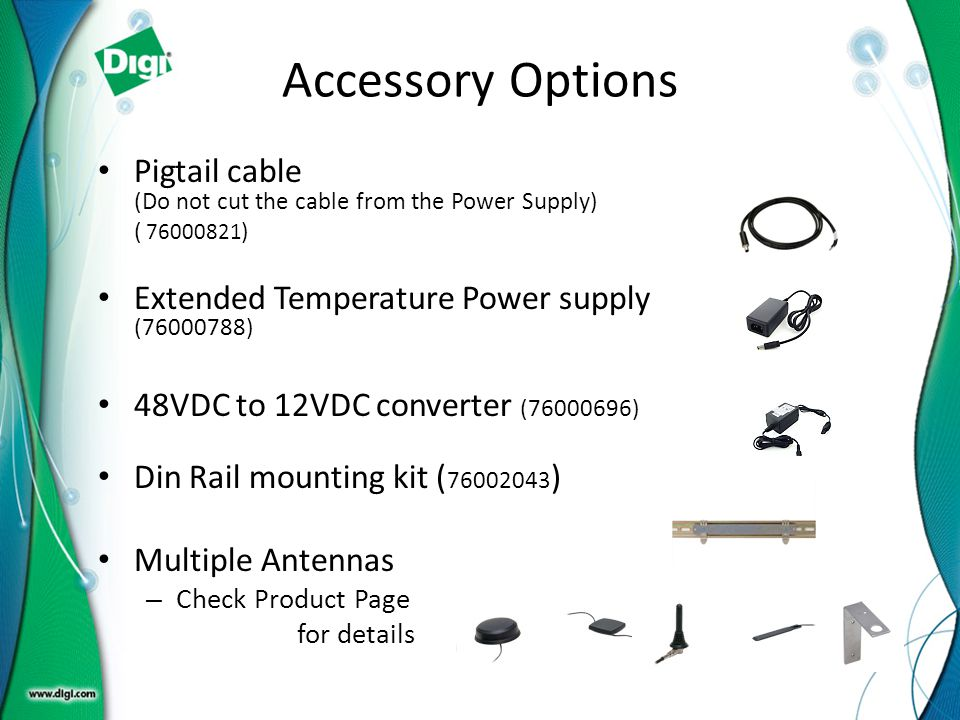 Accessory Options Pigtail cable (Do not cut the cable from the Power Supply) ( 76000821) Extended Temperature Power supply (76000788)