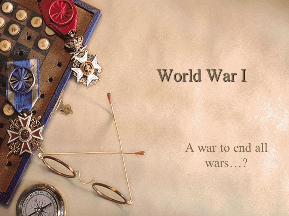 World War I A war to end all wars…
