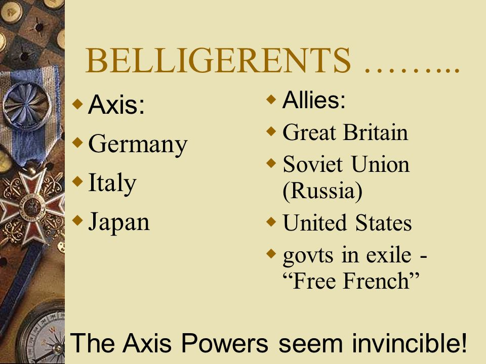 BELLIGERENTS ……... Axis: Germany Italy Japan