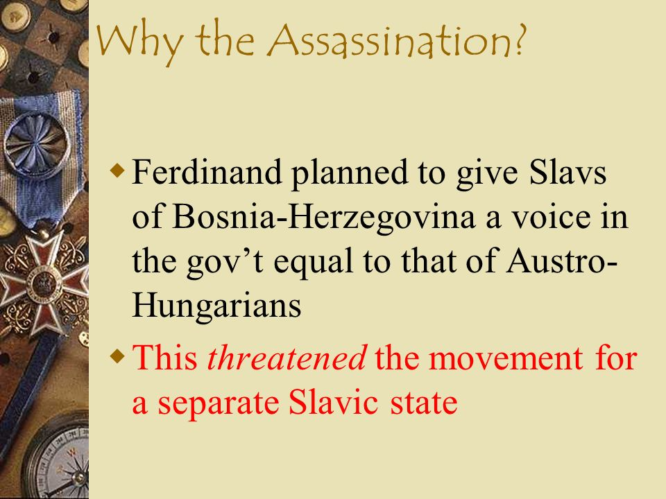 Why the Assassination Ferdinand planned to give Slavs of Bosnia-Herzegovina a voice in the gov't equal to that of Austro-Hungarians.