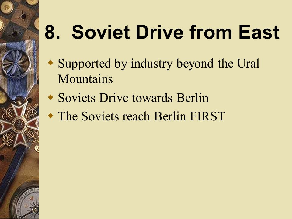 8. Soviet Drive from East Supported by industry beyond the Ural Mountains. Soviets Drive towards Berlin.