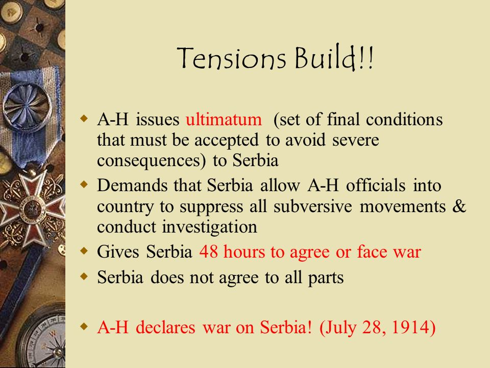 Tensions Build!! A-H issues ultimatum (set of final conditions that must be accepted to avoid severe consequences) to Serbia.