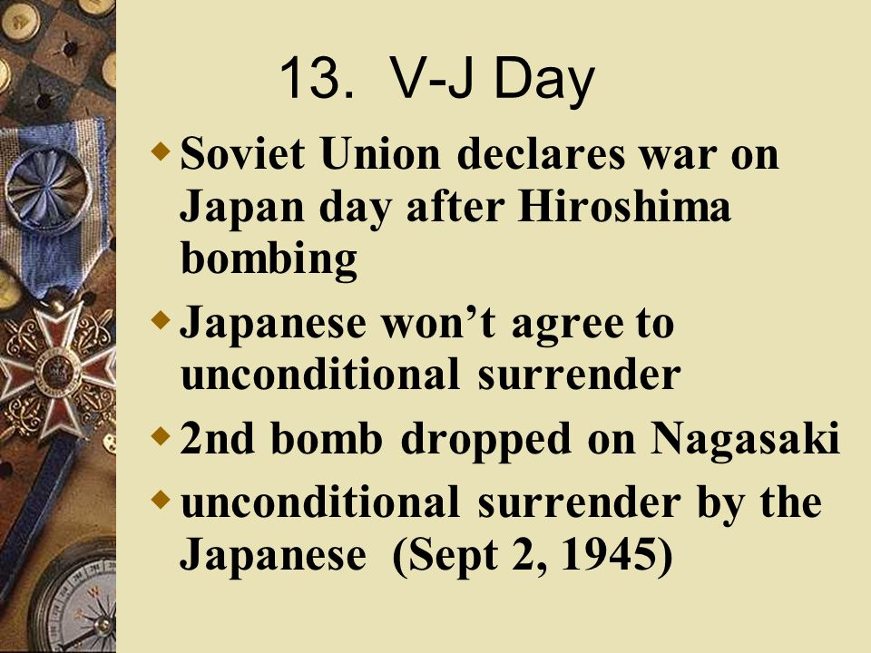 13. V-J Day Soviet Union declares war on Japan day after Hiroshima bombing. Japanese won't agree to unconditional surrender.