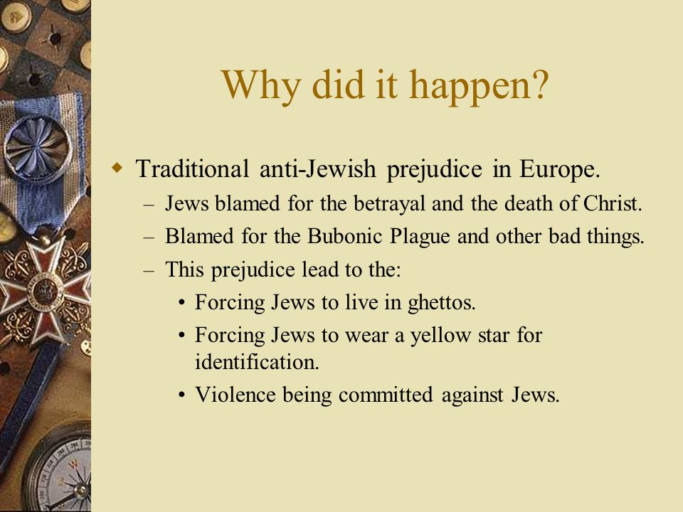 Why did it happen Traditional anti-Jewish prejudice in Europe.