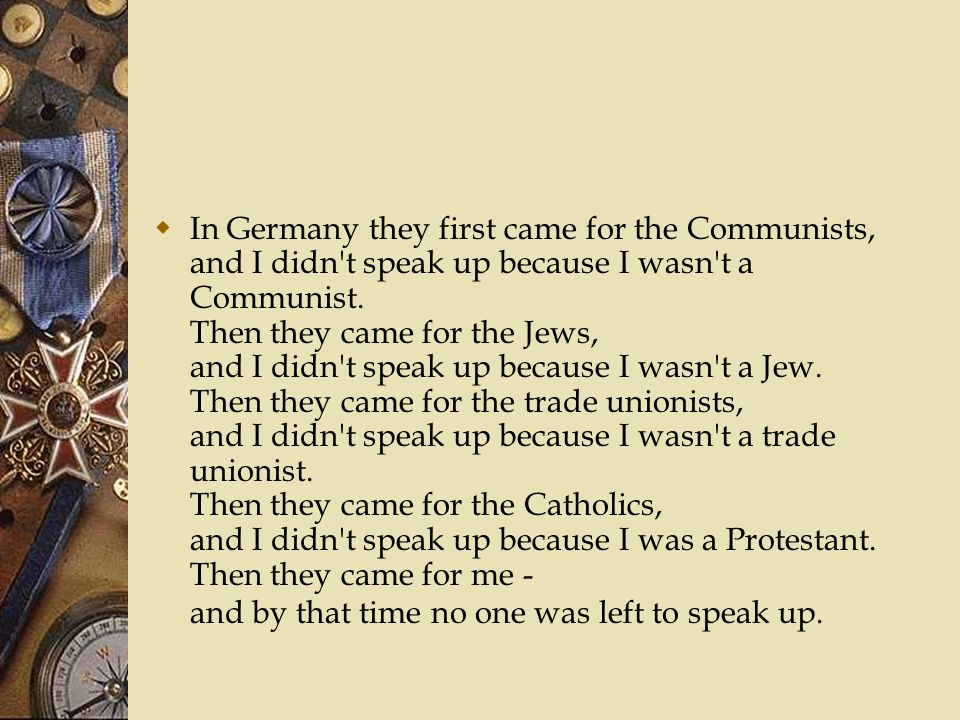 In Germany they first came for the Communists, and I didn t speak up because I wasn t a Communist.