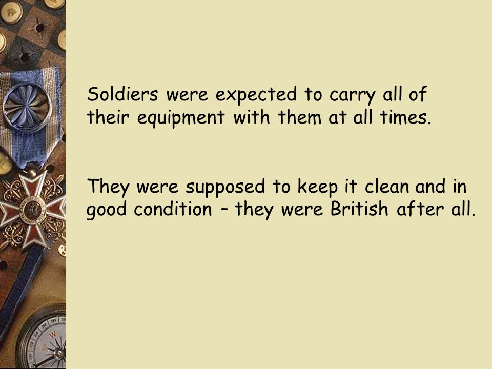 Soldiers were expected to carry all of their equipment with them at all times.