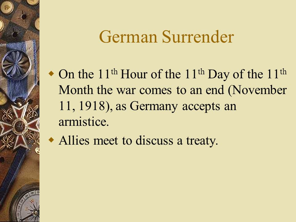 German Surrender On the 11th Hour of the 11th Day of the 11th Month the war comes to an end (November 11, 1918), as Germany accepts an armistice.