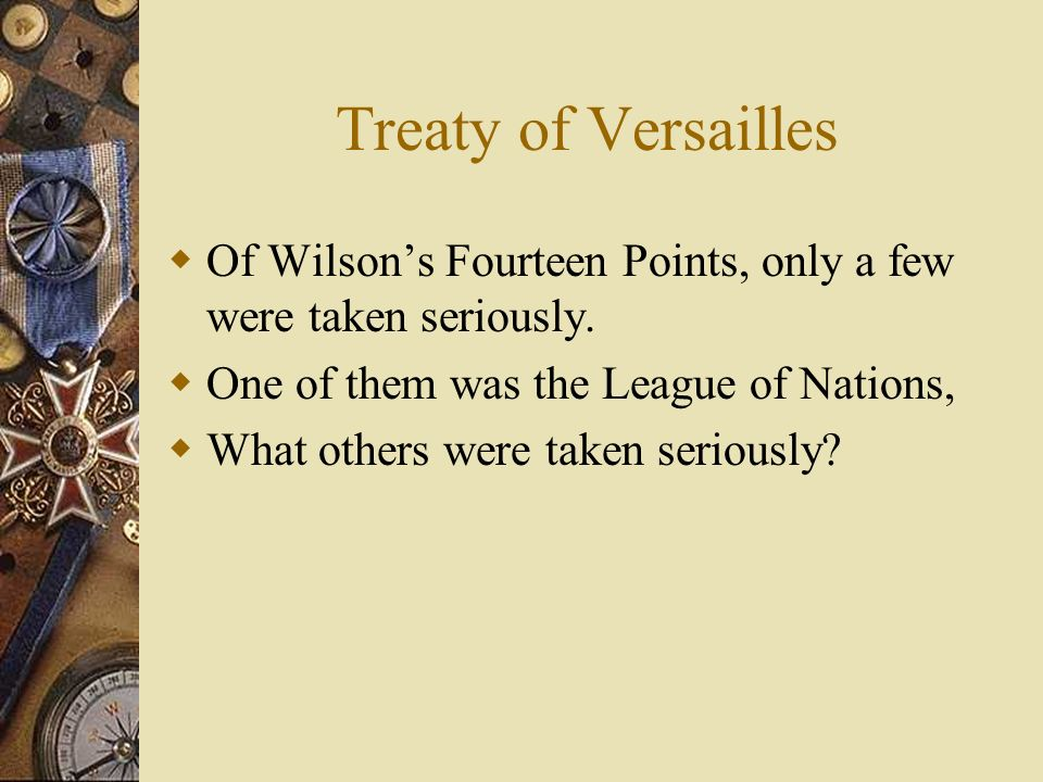 Treaty of Versailles Of Wilson's Fourteen Points, only a few were taken seriously. One of them was the League of Nations,