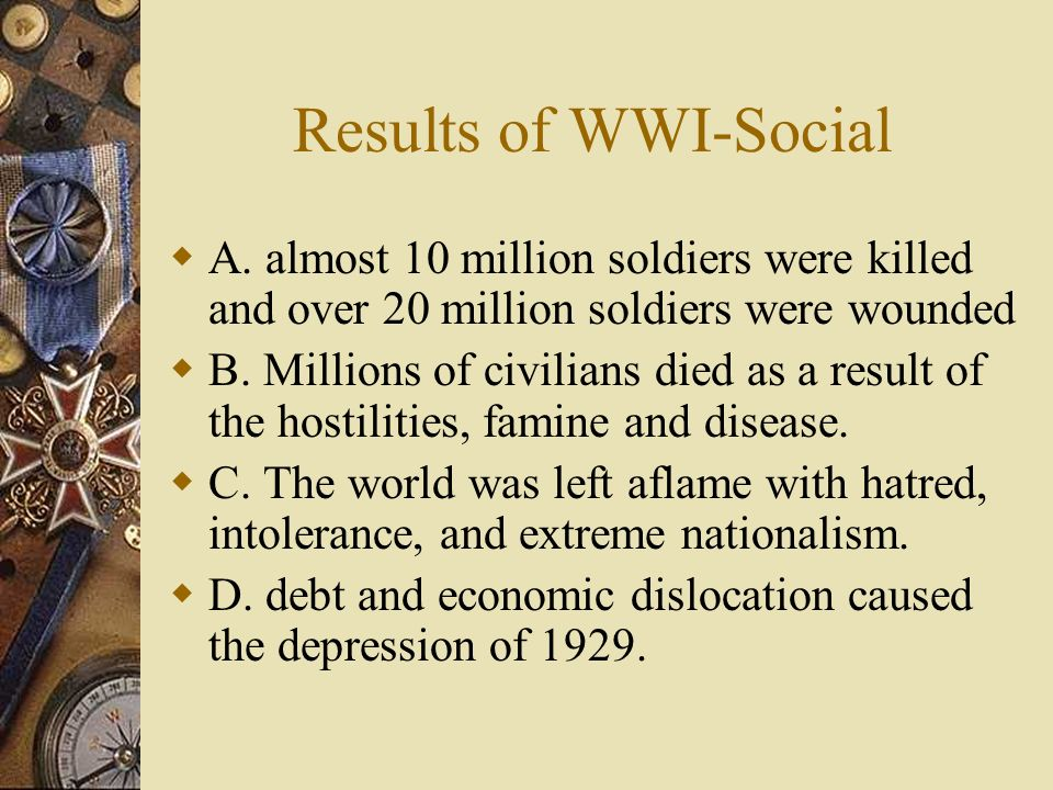 Results of WWI-Social A. almost 10 million soldiers were killed and over 20 million soldiers were wounded.
