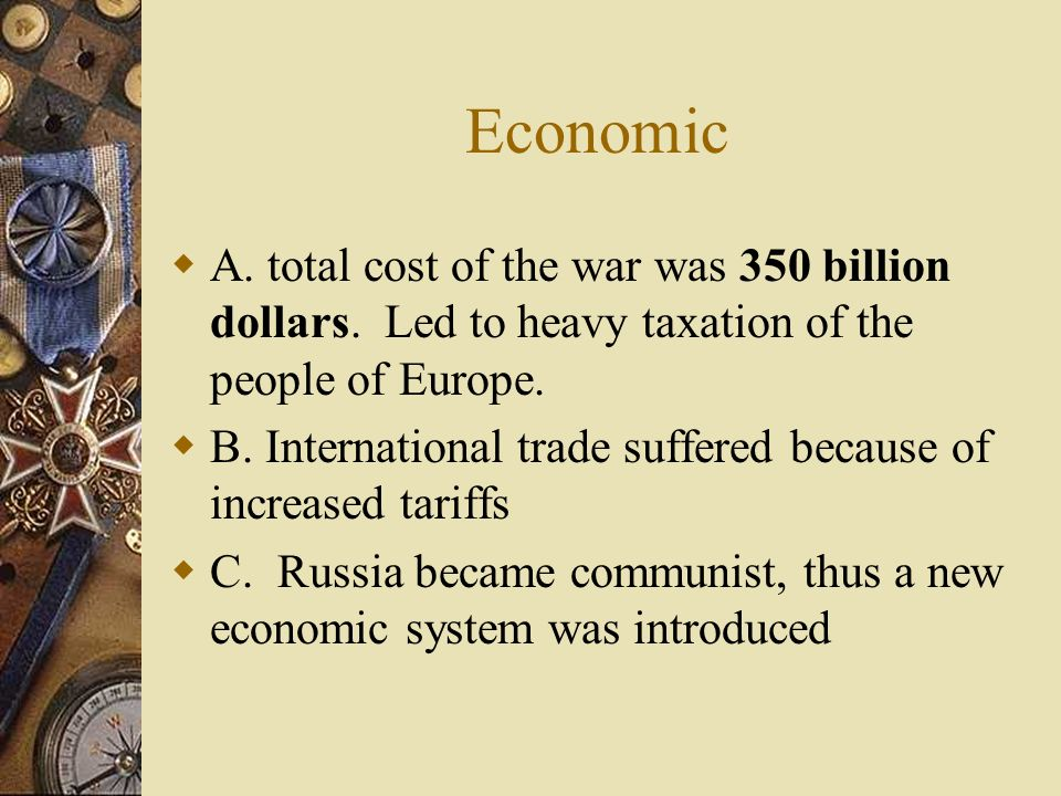 Economic A. total cost of the war was 350 billion dollars. Led to heavy taxation of the people of Europe.