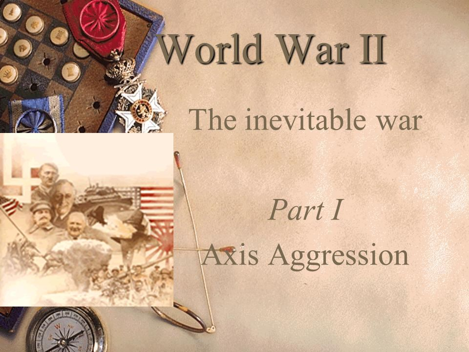 The inevitable war Part I Axis Aggression
