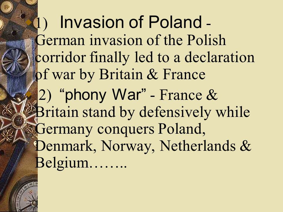 1) Invasion of Poland - German invasion of the Polish corridor finally led to a declaration of war by Britain & France