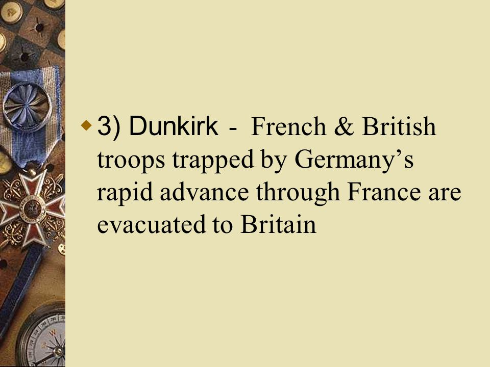 3) Dunkirk - French & British troops trapped by Germany's rapid advance through France are evacuated to Britain