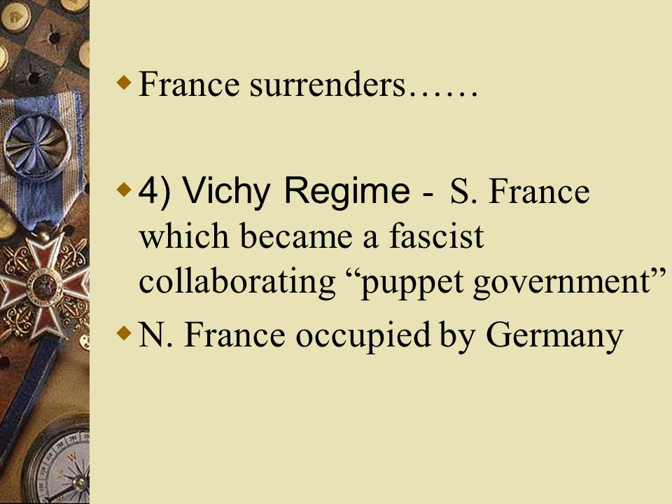 France surrenders…… 4) Vichy Regime - S. France which became a fascist collaborating puppet government