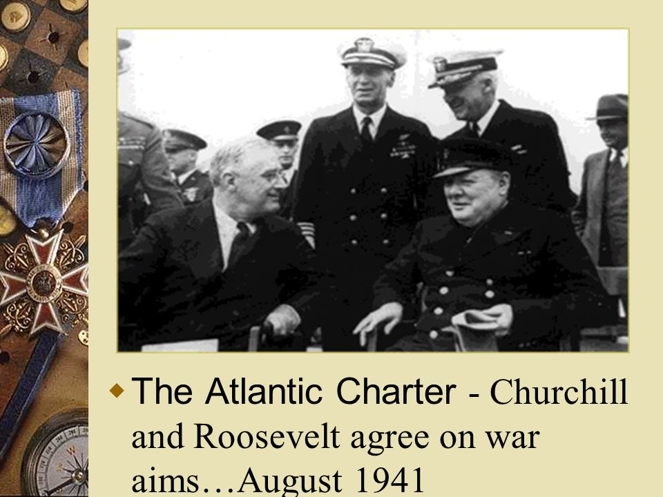 The Atlantic Charter - Churchill and Roosevelt agree on war aims…August 1941