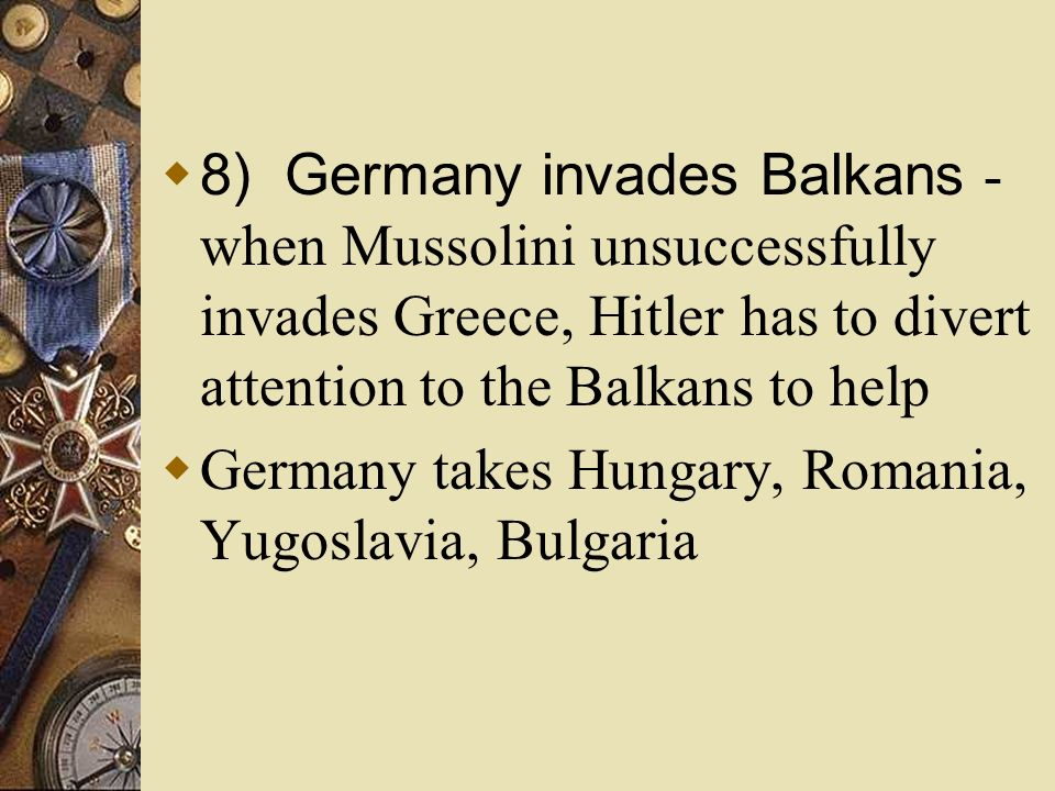 8) Germany invades Balkans - when Mussolini unsuccessfully invades Greece, Hitler has to divert attention to the Balkans to help