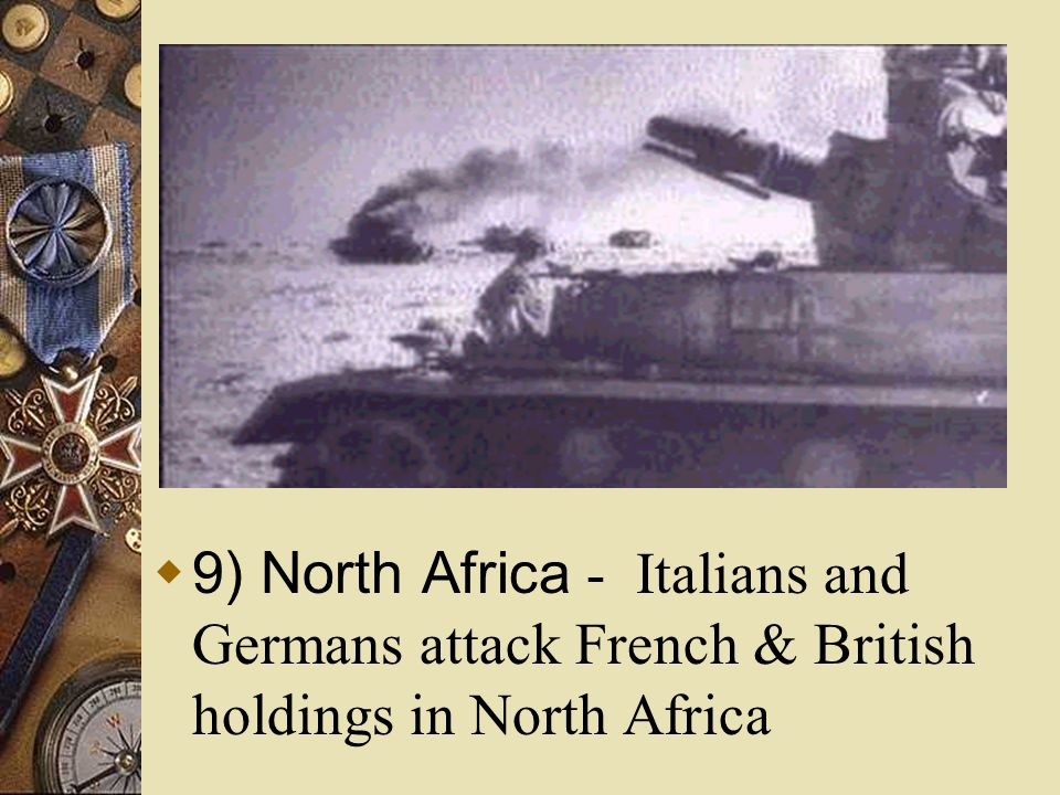 9) North Africa - Italians and Germans attack French & British holdings in North Africa