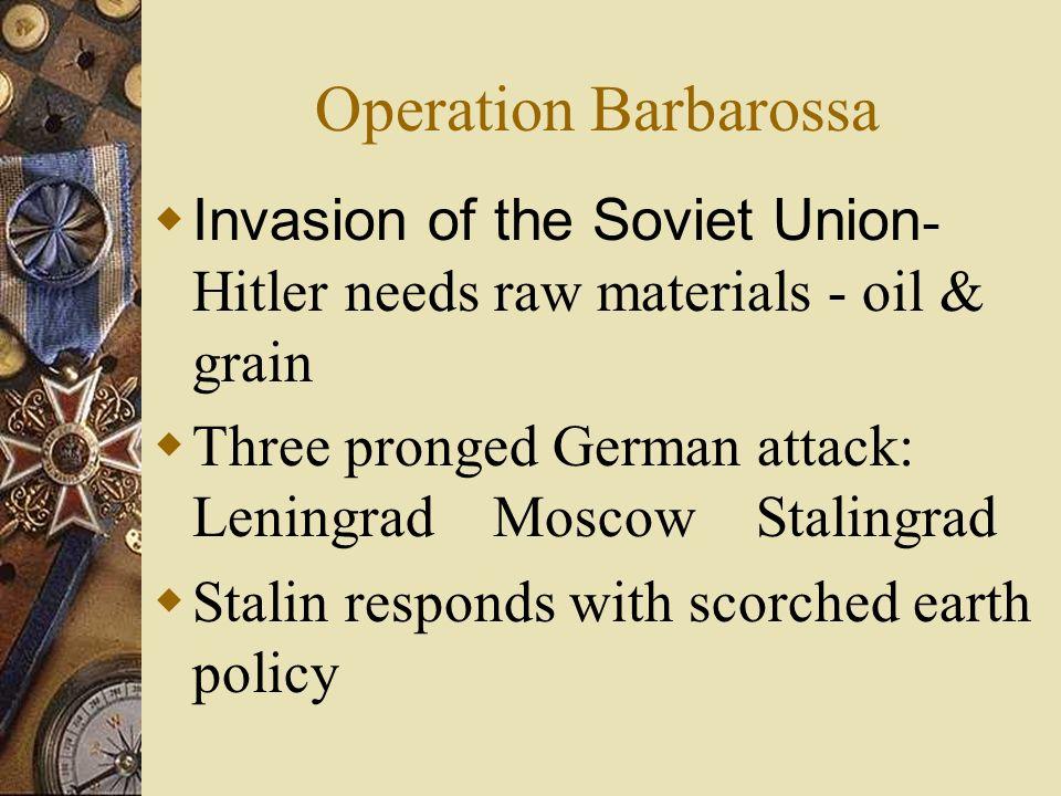 Operation Barbarossa Invasion of the Soviet Union- Hitler needs raw materials - oil & grain.
