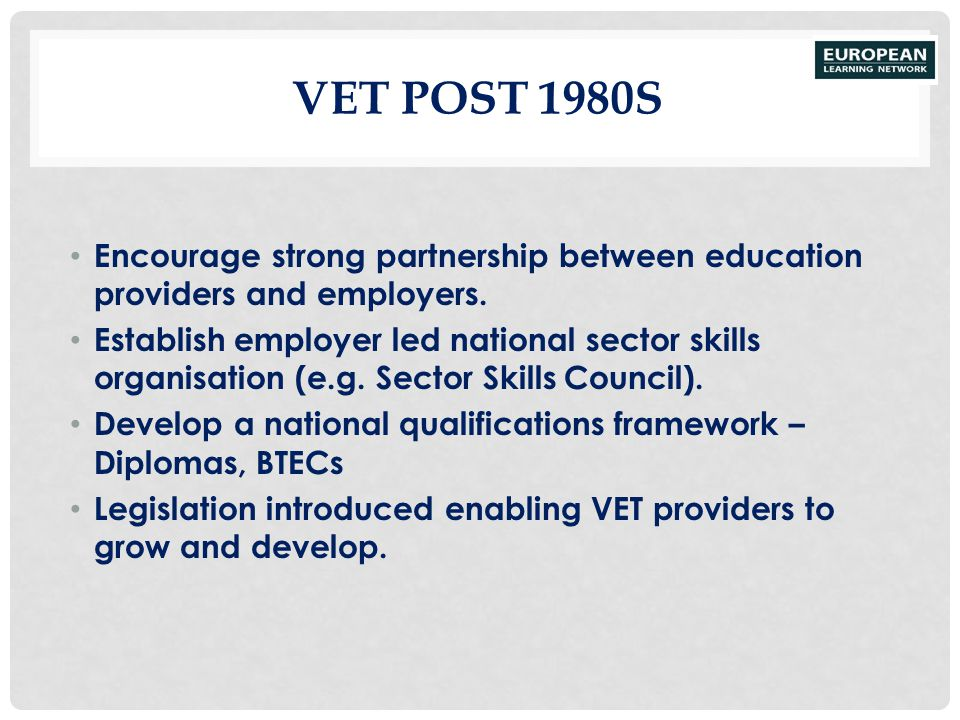 VET post 1980S Encourage strong partnership between education providers and employers.