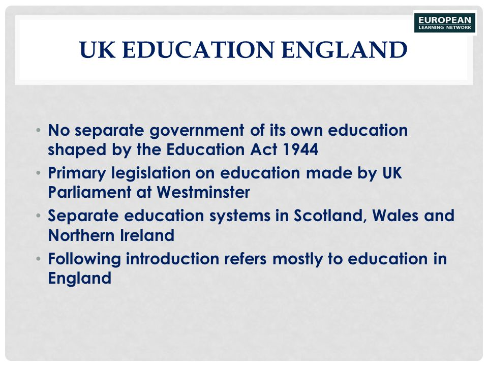 UK Education England No separate government of its own education shaped by the Education Act 1944.